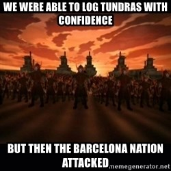 until the fire nation attacked. - we were able to log tundras with confidence but then the barcelona nation attacked