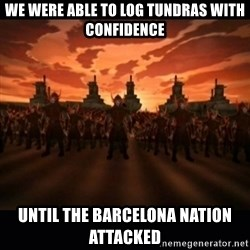 until the fire nation attacked. - we were able to log tundras with confidence until the barcelona nation attacked