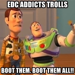 buzz lightyearr - Edc addicts trolls boot them. Boot them all!!