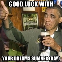 THUMBS UP OBAMA - good luck with your dreams sumner (bay)