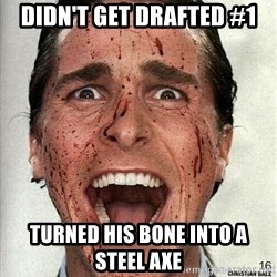 american psycho - didn't get drafted #1 Turned His bone into a Steel axe