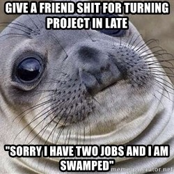 """Awkward Moment Seal - Give a frIend shit for Turning project in late """"Sorry i Have two jobs and i am swamped"""""""
