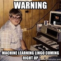Nerd - warning machine learning lingo coming right up