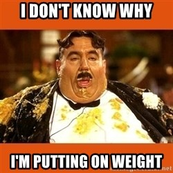 Fat Guy - I don't know why I'm putting on weight