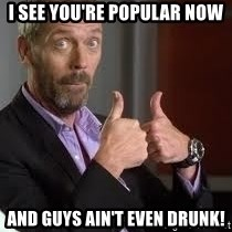 cool story bro house - I see you're popular now And guys ain't even drunk!