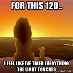 porcodioooooooooo - for this 120.. i feel like ive tried everything the light touches