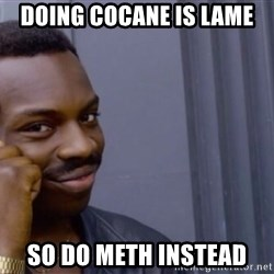 Roll safeeeeee - doing cocane is lame  so do meth instead