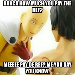 Saitama_Me - barca HOW much you pay the ref? meeeee pay de ref? me you say you know.