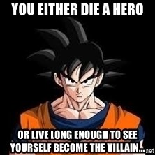 goku - You EITHER DIE A HERO OR LIVE LONG ENOUGH TO SEE YOURSELF BECOME THE VILLAIN...