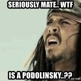 Jack Sparrow Reaction - Seriously mate.. WTF Is a Podolinsky..??