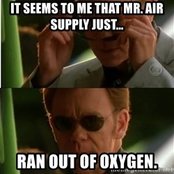 Csi - It seems to me that Mr. Air Supply just... Ran out of oxygen.