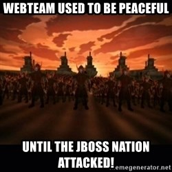 until the fire nation attacked. - Webteam used to be peaceful Until the jboss nation attacked!