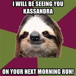 Just-Lazy-Sloth - I will be seeing you Kassandra On your next morning run!