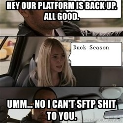 The Rock driving - HEY ouR platform IS BACK UP.  ALL GOOD. UMM... NO I CAN't SFTP SHIT TO YOU.