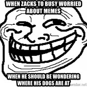 You Mad Bro - When zacks To busy worRied about meMes When he should be wondering wheRe his dogs are at