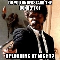 English motherfucker, do you speak it? - Do you understand the CONCEPT of uploading at night?