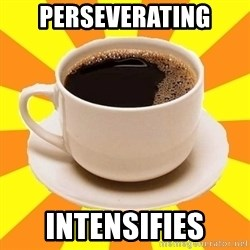 Cup of coffee - Perseverating Intensifies