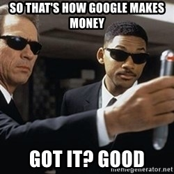 men in black - so that's how google makes money Got it? good