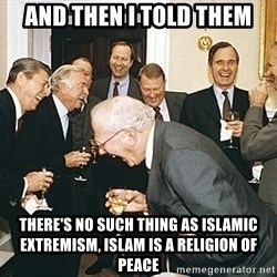 And then I told them - And then I told them there's no such thing as islamic extremism, islam is a religion of peace