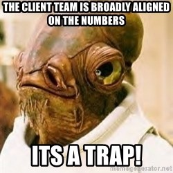 Its A Trap - The client team is broadly aligned on the numbers its a trap!