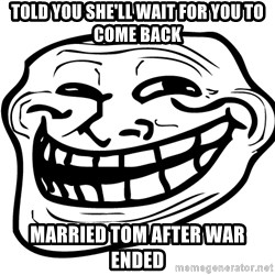 Problem Trollface - told you she'll wait for you to come back married tom after war ended