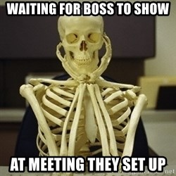 Skeleton waiting - Waiting for boss to show at meeting they set up