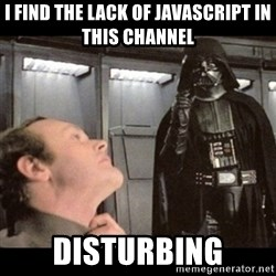 I find your lack of faith disturbing - i find the lack of javascript in this channel disturbing