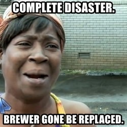 nobody got time fo dat - Complete Disaster. Brewer gone be replaced.
