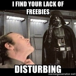 I find your lack of faith disturbing - I find your lack of freebies Disturbing