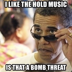 Obamawtf - I like the hold music is that a bomb threat