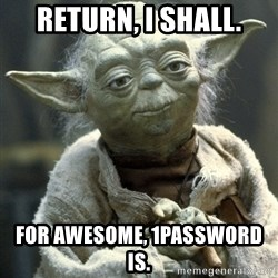 Yodanigger - Return, i shall. For awesome, 1password is.