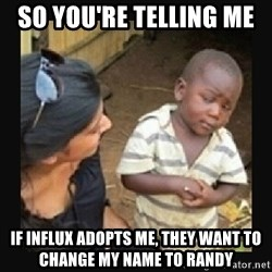 African little boy - So you're telling me  if influx adopts me, they want to change my name to Randy