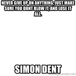 Blank Meme - NeVer give up on anything, just make sUre you dont blow it, and lose it all. Simon dent