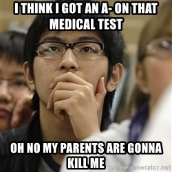 Asian College Freshman - I think i got an a- on that medical test oh no my parents are gonna kill me