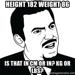 Are you serious face  - Height 182 weight 86 Is that in cm or in? KG or lbs?