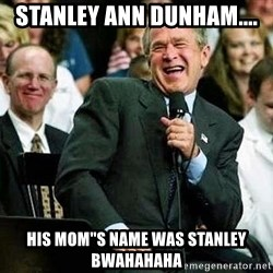 "Laughing Bush - STANLEY Ann dunham.... HIS MOM""S NAME WAS STANLEY bwahahaha"