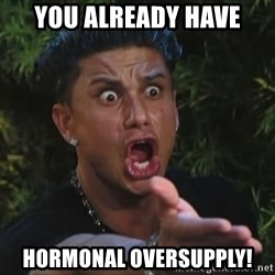 Flippinpauly - You already have Hormonal oversupply!