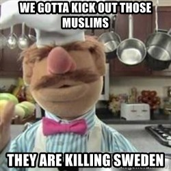 swedish chef - we gotta kick out those muslims they are killing sweden