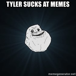 Forever Alone Date Myself Fail Life - tyler sucks at memes