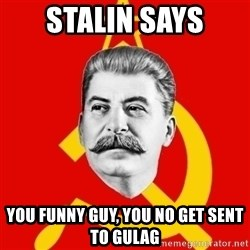 Stalin Says - stalin says you funny guy, you no get sent to gulag