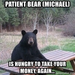 Patient Bear - patient bear (michael) is hungry to take your money, again...