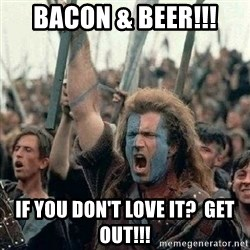 Braveheart Freedom 2 - bacon & beer!!! if you don't love it?  get out!!!