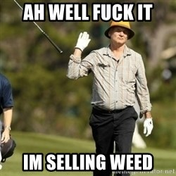 Fuck It Bill Murray - ah well fuck it im selling weed