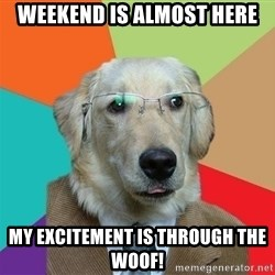 Business Dog - Weekend is almost here my excitement is through the woof!