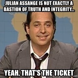 jon lovitz - Julian Assange is not exactly a bastion of truth and integrity... yeah, that's the ticket