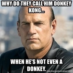 Jesse Ventura - Why do they call him donkey kong... WHEN HE'S NOT EVEN A DONKEY.