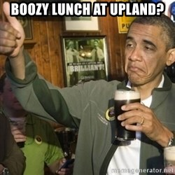 THUMBS UP OBAMA - boozy lunch at upland?