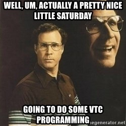 will ferrell - Well, um, actually a pretty nice little Saturday Going to do some VTC programming