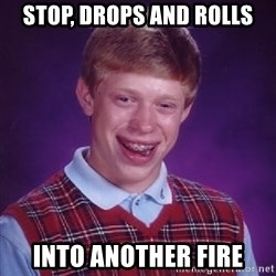 Bad Luck Brian - stop, drops and rolls into another fire