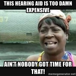 Sweet brown - This hearing aid is too damn expensive ain't nobody got time for That!